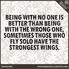 Being with no one is better than being with the wrong one, sometimes those who fly solo have the strongest wings.