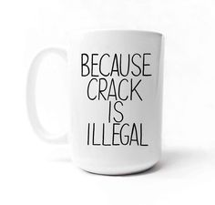 Because Crack is Illegal 15 oz. Coffee Mug by gnarlyink on Etsy, $16.99