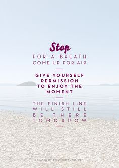 Stop for a breath. Come up for air.  Give yourself permission to enjoy the moment.  The finish line will still be there tomorrow.