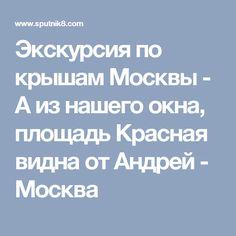 Экскурсия по крышам Москвы - А из нашего окна, площадь Красная видна  от  Андрей - Москва