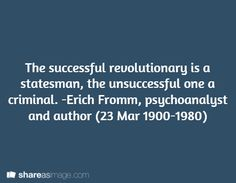 The successful revolutionary is a statesman, the unsuccessful one a criminal. -Erich Fromm, psychoanalyst and author (23 Mar 1900-1980)