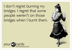 I don't regret burning my bridges.