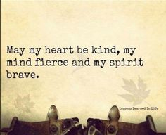 May my heart be kind, my mind fierce and my spirit brave.....