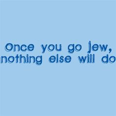 Once you go Jew, nothing else will do ;)