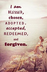 I am a child of God! I am Blessed, Chosen, Adopted, Accepted, Redeemed and Forgiven!
