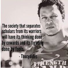 The society that separates scholars from its warriors will have its thinking done by cowards and its fighting done by fools -- Thucydides