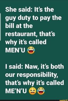 She said: It's the guy duty to pay the bill at the restaurant, that's why it's called MEN'U © I said: Naw, it's both our responsibility, that's why it's called ME'N'U %%) - iFunny :) Badass Quotes, Real Quotes, Fact Quotes, Mood Quotes, Life Quotes, Talking Quotes, Truth Quotes, Qoutes, Funny Relatable Quotes