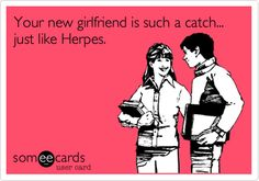 Your new girlfriend is such a catch... just like Herpes.