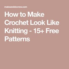 How to Make Crochet Look Like Knitting - 15+ Free Patterns