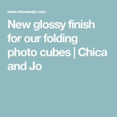 New glossy finish for our folding photo cubes | Chica and Jo