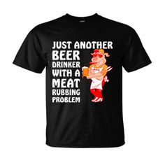 Just Another Beer Drinker With a Meat Rubbing Problem - Ultra-Cotton T-Shirt Funny T Shirt Sayings, T Shirts With Sayings, Funny Shirts, Cool Shirts, Tee Shirts, Thing 1, Shirt Designs, T Shirts For Women, Bbq Signs