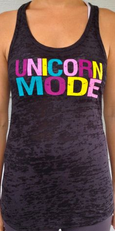 This is one of my favorites on SoRock Shop www.sorockshop.com: UNICORN MODE Black Burnout Tank Top. Back of Tank says: Always be a Beast, Unless you can be a Unicorn, Then Always be a Unicorn.