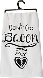 Don't Go Bacon My Heart Tea Towel by Primitives by Kathy