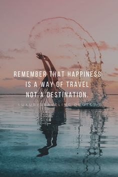 Remember that happiness is a way of travel- not a destination.