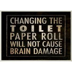 I swear, my purpose in life is to change the toilet paper roll