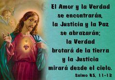 El Amor y la Verdad se encontrarán, la Justicia y la Paz se abrazarán; la Verdad brotará de la tierra y la Justicia mirará desde el cielo. (Salmo 85, 11-12)