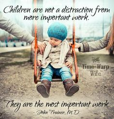Children are not a distraction from more important work. They are the most important work. - John Trainer, M.D.