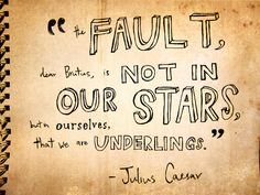 """The fault, dear Brutus, is not in our stars, But in ourselves, that we are underlings."" Julius Caesar"