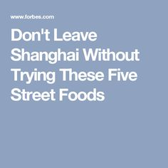 Don't Leave Shanghai Without Trying These Five Street Foods