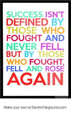 Success isn't defined by those who fought and never fell, but by those who fought, fell and rose again