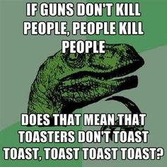 If guns don't kill people - people kill people, does that mean that toasters don't toast - toast toasts toast?