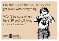 Funny Baby Ecard: Oh, that's cute that you let your kid get away with everything. Won't be cute when he is 28 and still living in your basement.