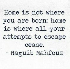 Home is not where you were born; home s where all your attempts to escape cease. -Naguib Mahfouz