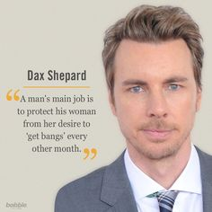 """Celebrity Quote: """"A man's main job is to protect his woman from her desire to 'get bangs' every other month."""" — Dax Shepard"""