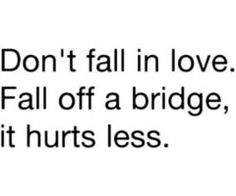 """Don't Fall In Love. Fall Off A Bridge, It Hurts Less."" . - CLICK the picture to learn to stop falling..."