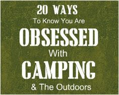 20 Ways To Know That You Are Obsessed With Camping and The Outdoors
