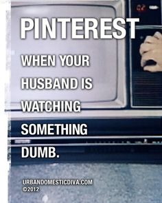Pinterest ---when your husband is watching something dumb. HAHAHAHA! This is happening right now!!!!