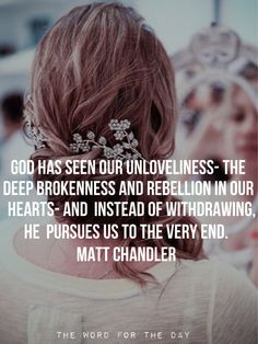 God has seen our unloveliness - the deep brokenness and rebellion in our hearts - and instead of withdrawing He pursues us to the very end.