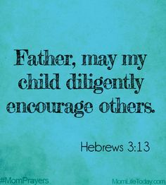 Father, may my child be diligent in encouraging others.  #MomPrayers