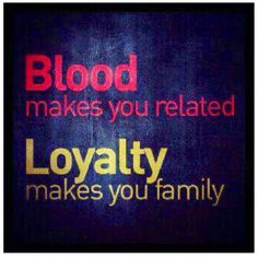 ... choose loyalty first! I don't want someone in my life just because we are related but because we have built a relationship on a stronger foundation, and that's something greater than your last name!