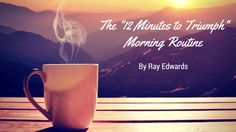 """THE """"12 MINUTES TO TRIUMPH"""" MORNING ROUTINE  http://rayedwards.com/the-12-minutes-to-triumph-morning-routine/ via @rayedwards"""