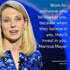 Work for someone who believes in you, because when they believe in you, they'll invest in you. Marissa Mayer #quote #inspiration #greatworkplaces
