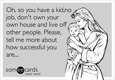 Oh, so you have a kid,no job, don't own your own house and live off other people. Please, tell me more about how successful you are....