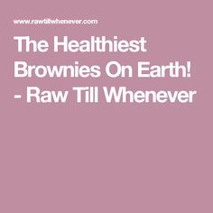 The Healthiest Brownies On Earth! - Raw Till Whenever