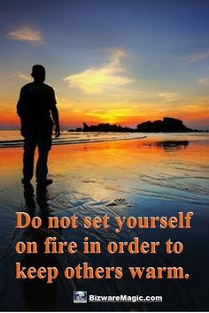 Do not set yourself on fire in order to keep others warm. ~ Anonymous. For more inspirational quotes click this pin. Please Re-Pin. #quotes #inspirationalquotes #successquotes #quotestoliveby #quotablequotes