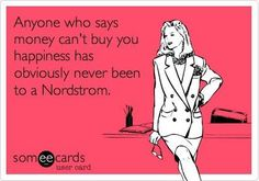 Anyone who says money can't buy you happiness has obviously never been to a Nordstrom.