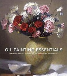 Oil Painting Essentials Mastering Portraits Figures Still Lifes Landscapes And Interiors PDF