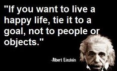 """""""If you want to live a happy life, tie it to a goal, not to people or objects."""" Albert Einstein"""