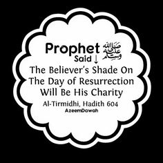 """The Prophet Muhammad (peace be upon him) said:""""  The believer's shade on the Day of Resurrection will be his charity.""""  - Al-Tirmidhi, Hadith 604"""