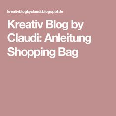 Kreativ Blog by Claudi: Anleitung Shopping Bag
