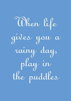 When life gives you a rainy day, play in the puddles.