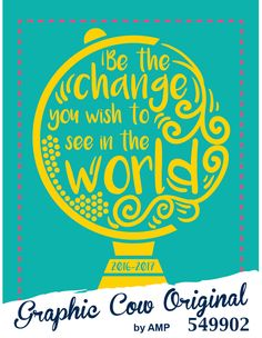 Be the Change You Wish to see in the World globe high school  #grafcow