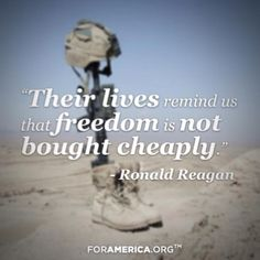 """Their lives reminds us that freedom is not bought cheaply."" ~ Former President Ronald Reagan"