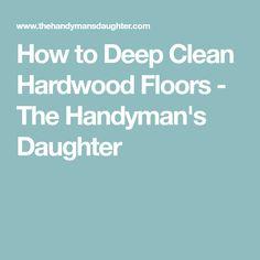 How to Deep Clean Hardwood Floors - The Handyman's Daughter