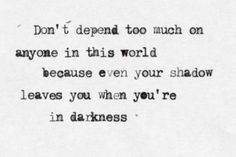 Don't Depend Too Much On Anyone In This World Becauswe Even Your Shadow Leaves You When You're In Darkness - Wise Quote Life Quotes Love, Wise Quotes, Words Quotes, Quotes To Live By, Inspirational Quotes, Qoutes, Hurt Quotes, Deep Quotes, Random Quotes