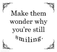 Make them wonder...especially when they've done everything to bring you down ;)